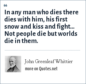 John Greenleaf Whittier: In any man who dies there dies with him, his first snow and kiss and fight... Not people die but worlds die in them.