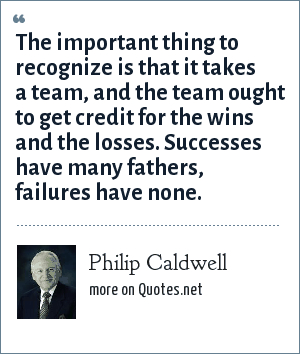 Philip Caldwell: The important thing to recognize is that it takes a team, and the team ought to get credit for the wins and the losses. Successes have many fathers, failures have none.