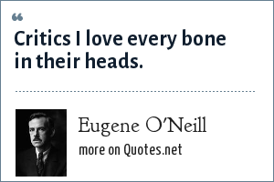 Eugene O'Neill: Critics I love every bone in their heads.