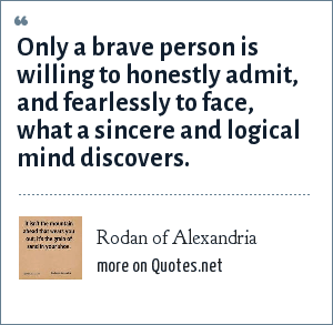 Rodan of Alexandria: Only a brave person is willing to honestly admit, and fearlessly to face, what a sincere and logical mind discovers.
