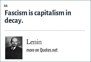Lenin: Fascism is capitalism in decay.