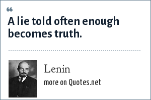 Lenin: A lie told often enough becomes truth.