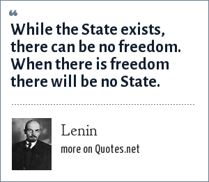 Lenin: While the State exists, there can be no freedom. When there is freedom there will be no State.