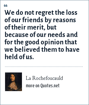La Rochefoucauld: We do not regret the loss of our friends by reasons of their merit, but because of our needs and for the good opinion that we believed them to have held of us.