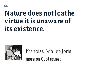 Franoise Mallet-Joris: Nature does not loathe virtue it is unaware of its existence.
