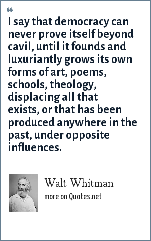Walt Whitman: I say that democracy can never prove itself beyond cavil, until it founds and luxuriantly grows its own forms of art, poems, schools, theology, displacing all that exists, or that has been produced anywhere in the past, under opposite influences.