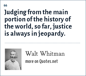 Walt Whitman: Judging from the main portion of the history of the world, so far, justice is always in jeopardy.