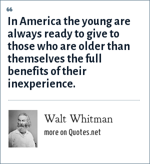 Walt Whitman: In America the young are always ready to give to those who are older than themselves the full benefits of their inexperience.