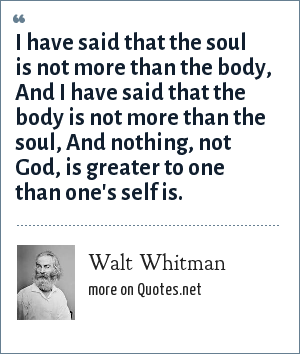 Walt Whitman: I have said that the soul is not more than the body, And I have said that the body is not more than the soul, And nothing, not God, is greater to one than one's self is.