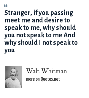 Walt Whitman: Stranger, if you passing meet me and desire to speak to me, why should you not speak to me And why should I not speak to you