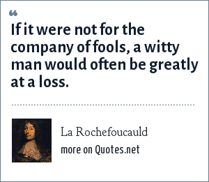 La Rochefoucauld: If it were not for the company of fools, a witty man would often be greatly at a loss.