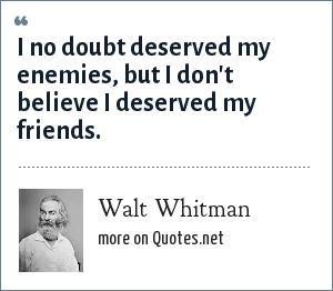 Walt Whitman: I no doubt deserved my enemies, but I don't believe I deserved my friends.