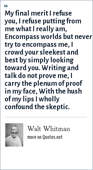 Walt Whitman: My final merit I refuse you, I refuse putting from me what I really am, Encompass worlds but never try to encompass me, I crowd your sleekest and best by simply looking toward you. Writing and talk do not prove me, I carry the plenum of proof in my face, With the hush of my lips I wholly confound the skeptic.