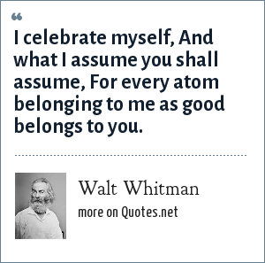 Walt Whitman: I celebrate myself, And what I assume you shall assume, For every atom belonging to me as good belongs to you.