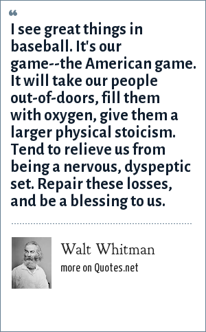 Walt Whitman: I see great things in baseball. It's our game--the American game. It will take our people out-of-doors, fill them with oxygen, give them a larger physical stoicism. Tend to relieve us from being a nervous, dyspeptic set. Repair these losses, and be a blessing to us.