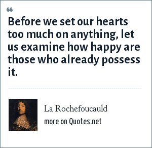 La Rochefoucauld: Before we set our hearts too much on anything, let us examine how happy are those who already possess it.