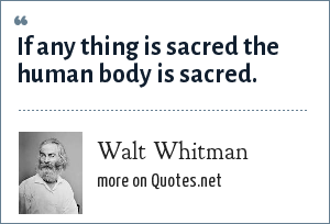 Walt Whitman: If any thing is sacred the human body is sacred.