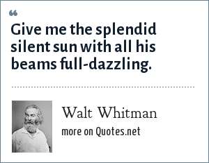 Walt Whitman: Give me the splendid silent sun with all his beams full-dazzling.