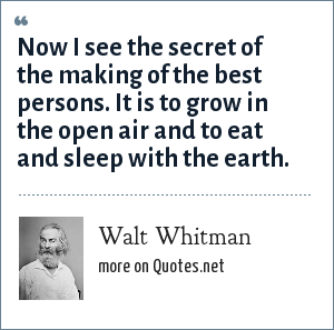 Walt Whitman: Now I see the secret of the making of the best persons. It is to grow in the open air and to eat and sleep with the earth.