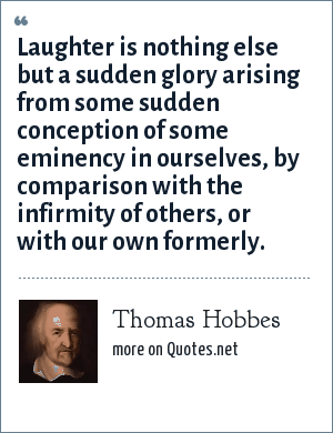 Thomas Hobbes: Laughter is nothing else but a sudden glory arising from some sudden conception of some eminency in ourselves, by comparison with the infirmity of others, or with our own formerly.