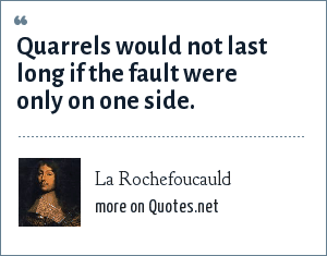 La Rochefoucauld: Quarrels would not last long if the fault were only on one side.