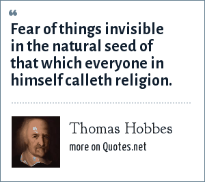 Thomas Hobbes: Fear of things invisible in the natural seed of that which everyone in himself calleth religion.