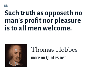 Thomas Hobbes: Such truth as opposeth no man's profit nor pleasure is to all men welcome.