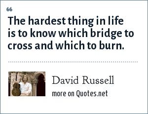 David Russell: The hardest thing in life is to know which bridge to cross and which to burn.