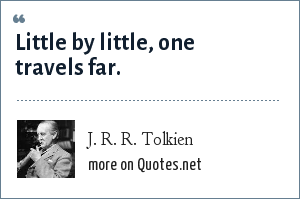 J. R. R. Tolkien: Little by little, one travels far.