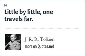 J. R. R. Tolkien: Little by little, one travels far.