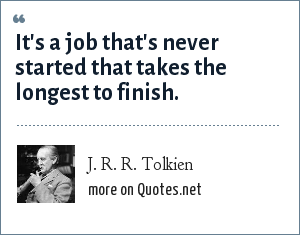 J. R. R. Tolkien: It's a job that's never started that takes the longest to finish.