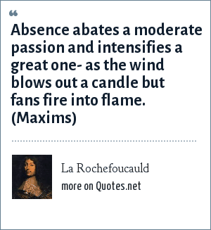 La Rochefoucauld: Absence abates a moderate passion and intensifies a great one- as the wind blows out a candle but fans fire into flame. (Maxims)