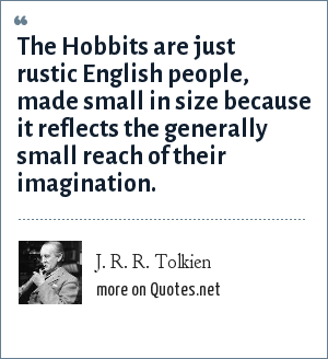 J. R. R. Tolkien: The Hobbits are just rustic English people, made small in size because it reflects the generally small reach of their imagination.