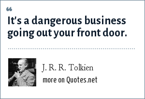 J. R. R. Tolkien: It's a dangerous business going out your front door.