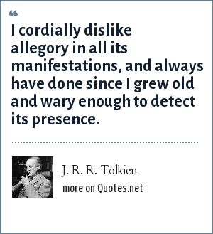 J. R. R. Tolkien: I cordially dislike allegory in all its manifestations, and always have done since I grew old and wary enough to detect its presence.