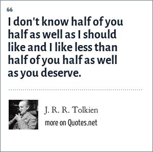 J. R. R. Tolkien: I don't know half of you half as well as I should like and I like less than half of you half as well as you deserve.