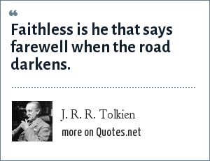 J. R. R. Tolkien: Faithless is he that says farewell when the road darkens.