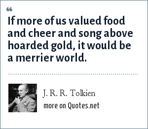 J. R. R. Tolkien: If more of us valued food and cheer and song above hoarded gold, it would be a merrier world.