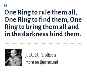 J. R. R. Tolkien: One Ring to rule them all, One Ring to find them, One Ring to bring them all and in the darkness bind them.