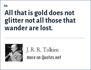 J. R. R. Tolkien: All that is gold does not glitter not all those that wander are lost.
