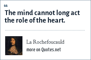 La Rochefoucauld: The mind cannot long act the role of the heart.