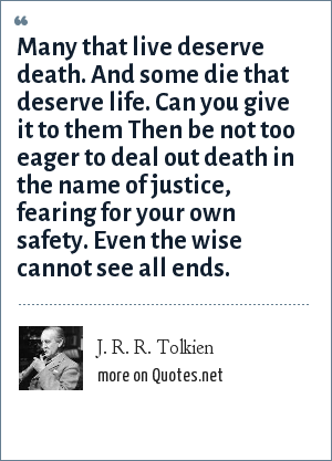 J. R. R. Tolkien: Many that live deserve death. And some die that deserve life. Can you give it to them Then be not too eager to deal out death in the name of justice, fearing for your own safety. Even the wise cannot see all ends.