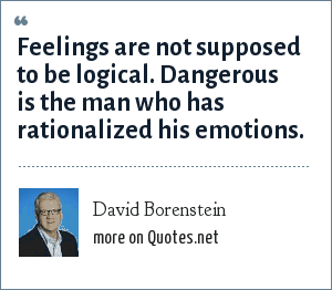 David Borenstein: Feelings are not supposed to be logical. Dangerous is the man who has rationalized his emotions.