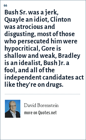 David Borenstein: Bush Sr. was a jerk, Quayle an idiot, Clinton was atrocious and disgusting, most of those who persecuted him were hypocritical, Gore is shallow and weak, Bradley is an idealist, Bush Jr. a fool, and all of the independent candidates act like they're on drugs.