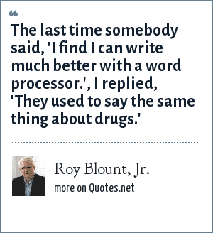 Roy Blount, Jr.: The last time somebody said, 'I find I can write much better with a word processor.', I replied, 'They used to say the same thing about drugs.'