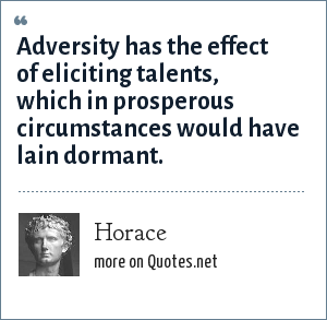 Horace: Adversity has the effect of eliciting talents, which in prosperous circumstances would have lain dormant.