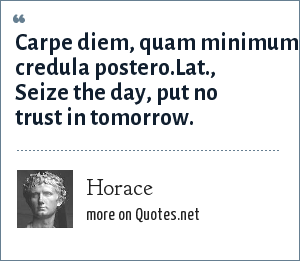 Horace: Carpe diem, quam minimum credula postero.Lat., Seize the day, put no trust in tomorrow.
