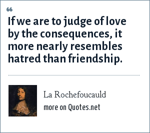 La Rochefoucauld: If we are to judge of love by the consequences, it more nearly resembles hatred than friendship.