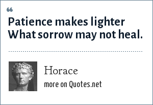 Horace: Patience makes lighter What sorrow may not heal.