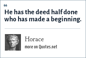 Horace: He has the deed half done who has made a beginning.